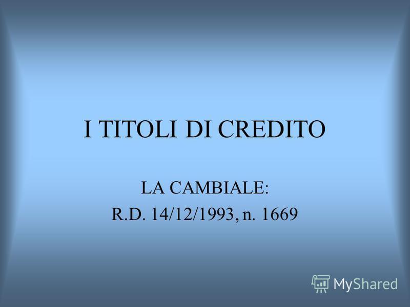 I TITOLI DI CREDITO LA CAMBIALE: R.D. 14/12/1993, n. 1669