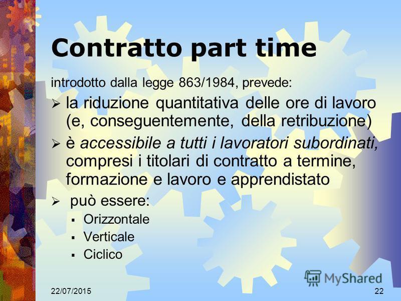 22/07/201522 Contratto part time introdotto dalla legge 863/1984, prevede: la riduzione quantitativa delle ore di lavoro (e, conseguentemente, della retribuzione) è accessibile a tutti i lavoratori subordinati, compresi i titolari di contratto a term