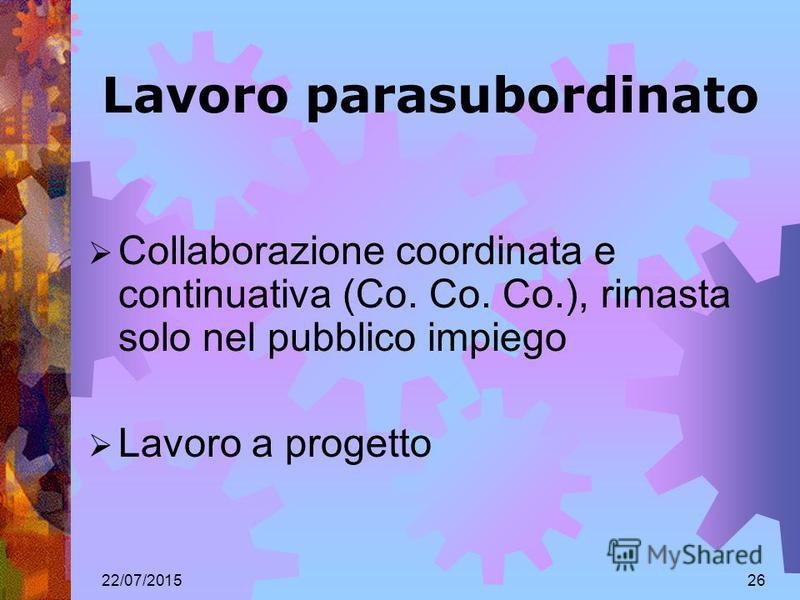 22/07/201526 Lavoro parasubordinato Collaborazione coordinata e continuativa (Co. Co. Co.), rimasta solo nel pubblico impiego Lavoro a progetto