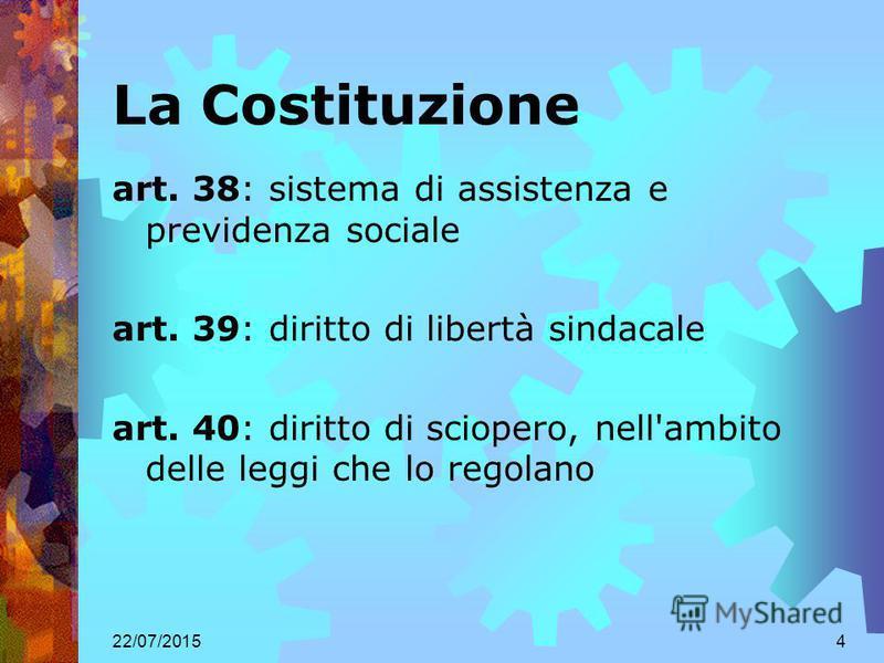 22/07/20154 La Costituzione art. 38: sistema di assistenza e previdenza sociale art. 39: diritto di libertà sindacale art. 40: diritto di sciopero, nell'ambito delle leggi che lo regolano