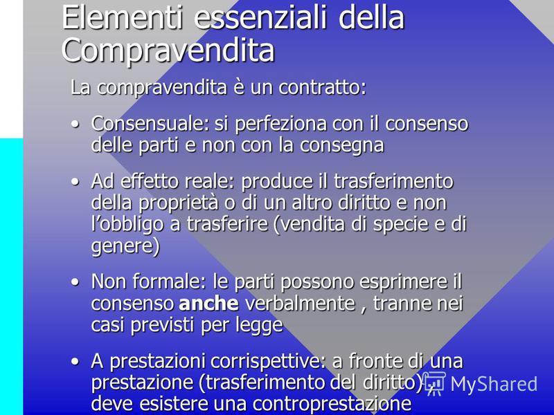 Elementi essenziali della Compravendita La compravendita è un contratto: Consensuale: si perfeziona con il consenso delle parti e non con la consegnaConsensuale: si perfeziona con il consenso delle parti e non con la consegna Ad effetto reale: produc