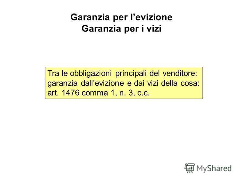 Garanzia per levizione Garanzia per i vizi Tra le obbligazioni principali del venditore: garanzia dallevizione e dai vizi della cosa: art. 1476 comma 1, n. 3, c.c.