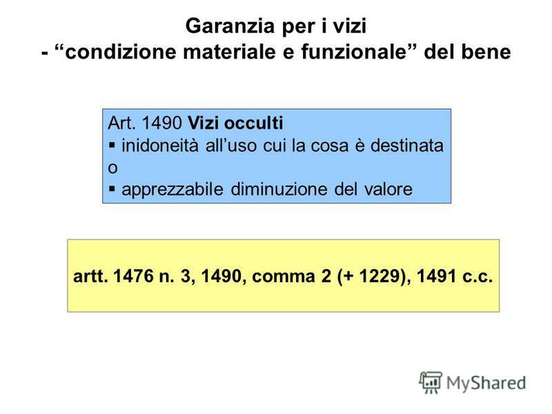 Garanzia per i vizi - condizione materiale e funzionale del bene Art. 1490 Vizi occulti inidoneità alluso cui la cosa è destinata o apprezzabile diminuzione del valore artt. 1476 n. 3, 1490, comma 2 (+ 1229), 1491 c.c.