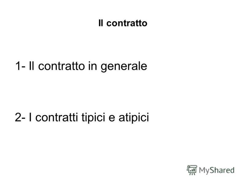 Il contratto 1- Il contratto in generale 2- I contratti tipici e atipici