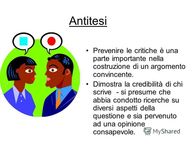Antitesi Prevenire le critiche è una parte importante nella costruzione di un argomento convincente. Dimostra la credibilità di chi scrive - si presume che abbia condotto ricerche su diversi aspetti della questione e sia pervenuto ad una opinione con