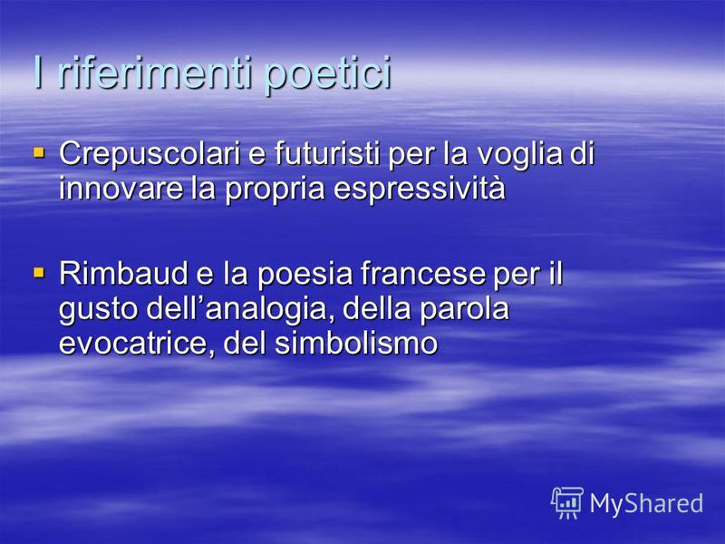 I riferimenti poetici Crepuscolari e futuristi per la voglia di innovare la propria espressività Crepuscolari e futuristi per la voglia di innovare la propria espressività Rimbaud e la poesia francese per il gusto dellanalogia, della parola evocatric