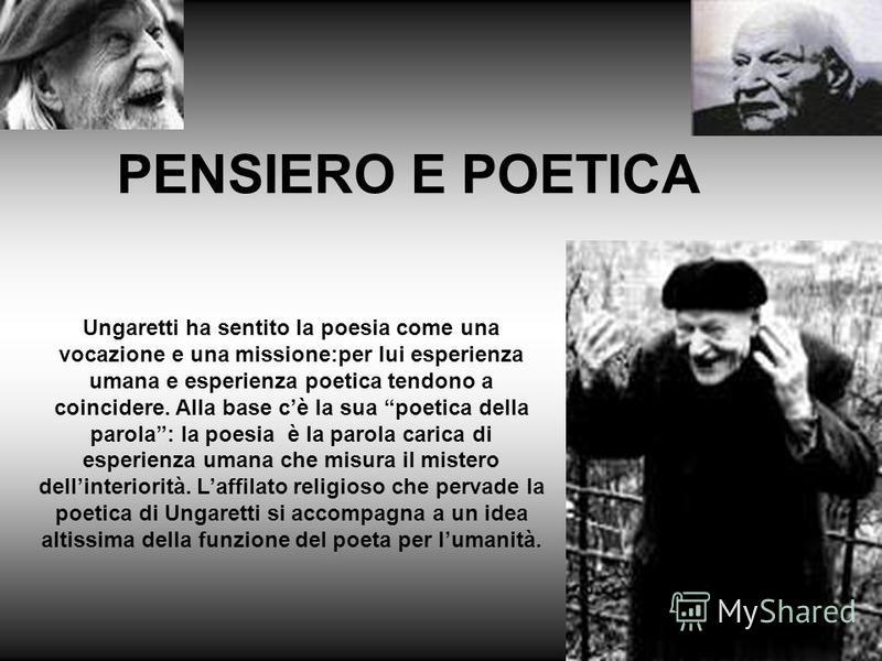 Ungaretti ha sentito la poesia come una vocazione e una missione:per lui esperienza umana e esperienza poetica tendono a coincidere. Alla base cè la sua poetica della parola: la poesia è la parola carica di esperienza umana che misura il mistero dell