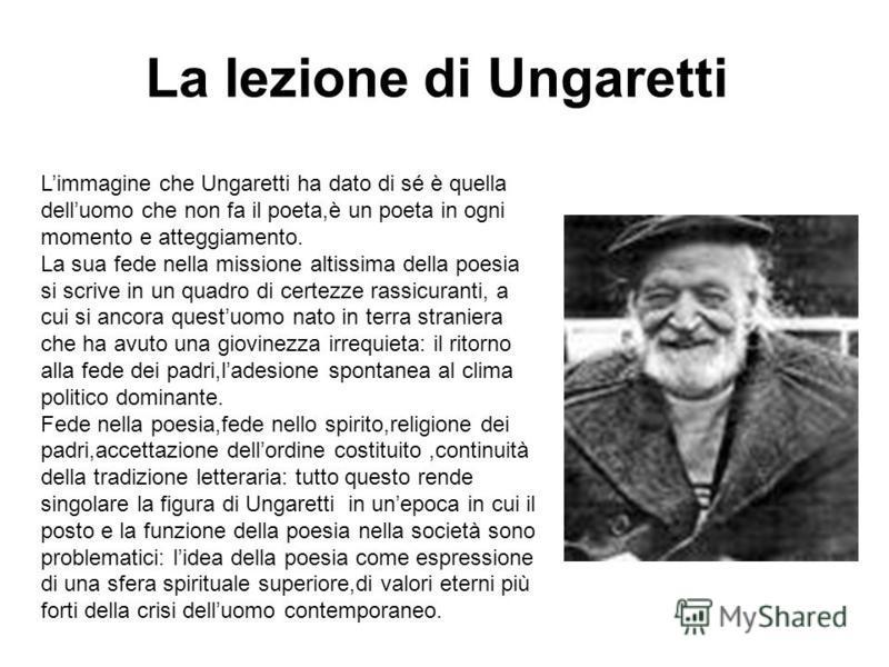 Limmagine che Ungaretti ha dato di sé è quella delluomo che non fa il poeta,è un poeta in ogni momento e atteggiamento. La sua fede nella missione altissima della poesia si scrive in un quadro di certezze rassicuranti, a cui si ancora questuomo nato