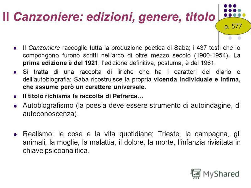 Il Canzoniere: edizioni, genere, titolo Il Canzoniere raccoglie tutta la produzione poetica di Saba; i 437 testi che lo compongono furono scritti nell'arco di oltre mezzo secolo (1900-1954). La prima edizione è del 1921; l'edizione definitiva, postum