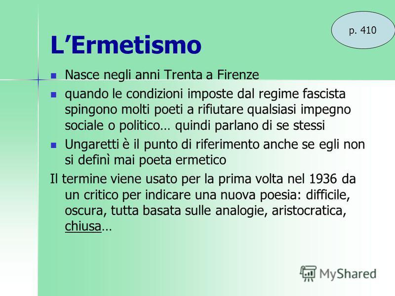 LErmetismo Nasce negli anni Trenta a Firenze quando le condizioni imposte dal regime fascista spingono molti poeti a rifiutare qualsiasi impegno sociale o politico… quindi parlano di se stessi Ungaretti è il punto di riferimento anche se egli non si