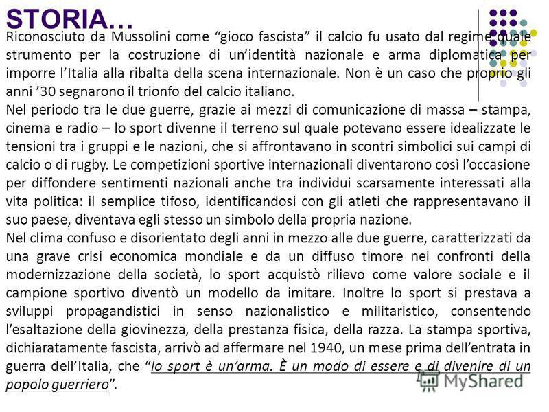 STORIA… Riconosciuto da Mussolini come gioco fascista il calcio fu usato dal regime quale strumento per la costruzione di unidentità nazionale e arma diplomatica per imporre lItalia alla ribalta della scena internazionale. Non è un caso che proprio g