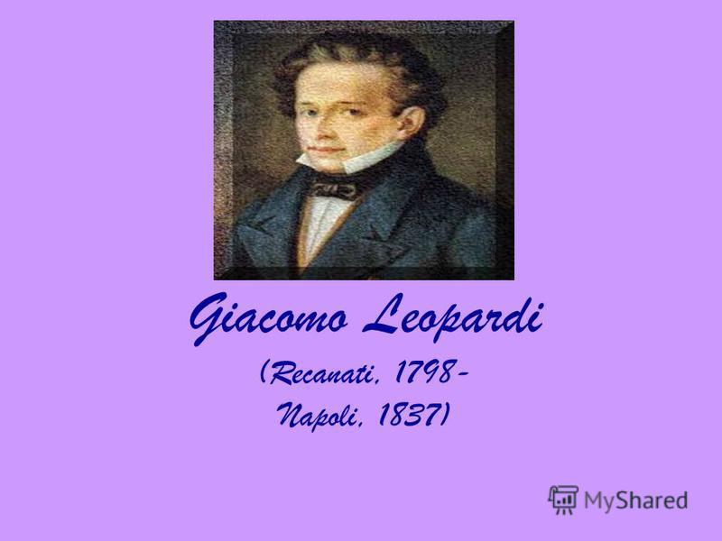Giacomo Leopardi (Recanati, 1798- Napoli, 1837)