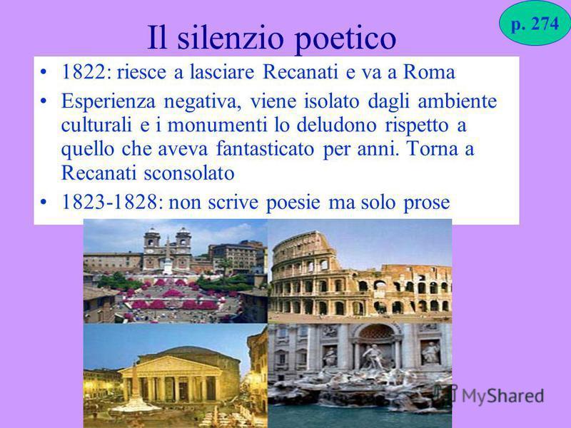 Il silenzio poetico 1822: riesce a lasciare Recanati e va a Roma Esperienza negativa, viene isolato dagli ambiente culturali e i monumenti lo deludono rispetto a quello che aveva fantasticato per anni. Torna a Recanati sconsolato 1823-1828: non scriv