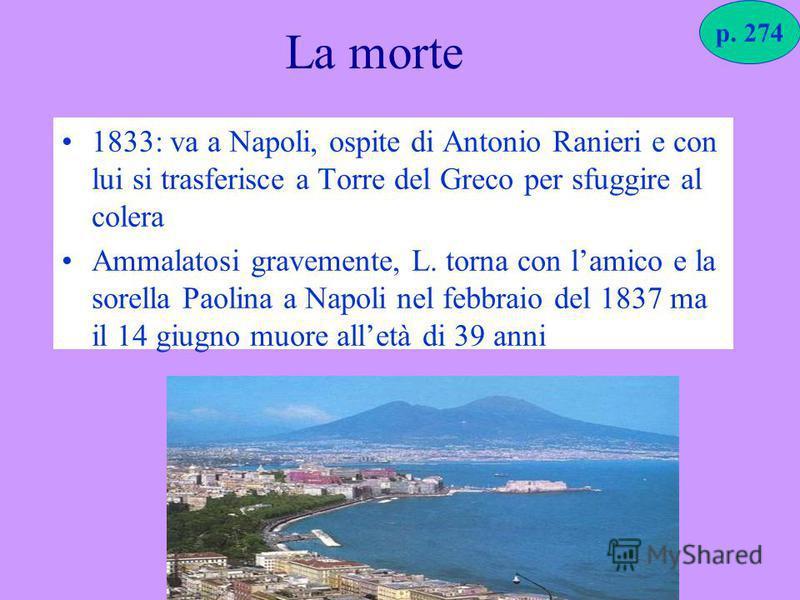 La morte 1833: va a Napoli, ospite di Antonio Ranieri e con lui si trasferisce a Torre del Greco per sfuggire al colera Ammalatosi gravemente, L. torna con lamico e la sorella Paolina a Napoli nel febbraio del 1837 ma il 14 giugno muore alletà di 39