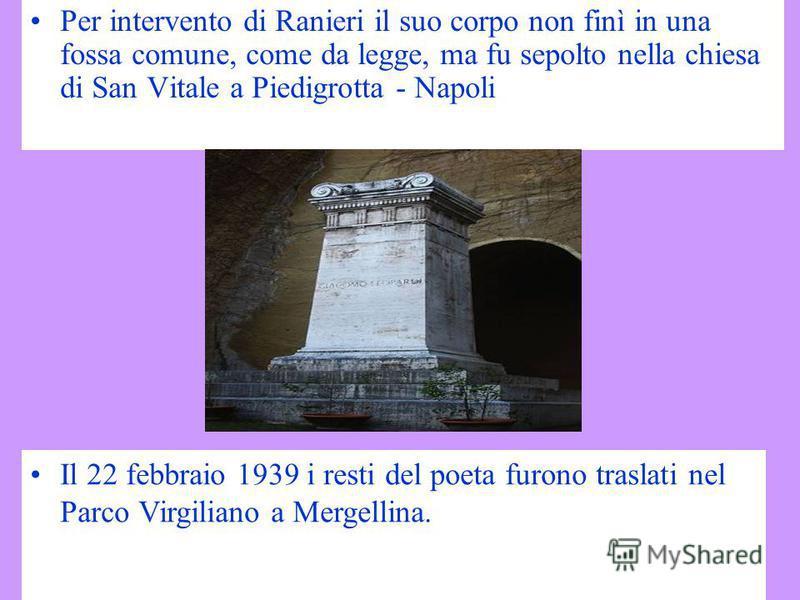 Per intervento di Ranieri il suo corpo non finì in una fossa comune, come da legge, ma fu sepolto nella chiesa di San Vitale a Piedigrotta - Napoli Il 22 febbraio 1939 i resti del poeta furono traslati nel Parco Virgiliano a Mergellina.