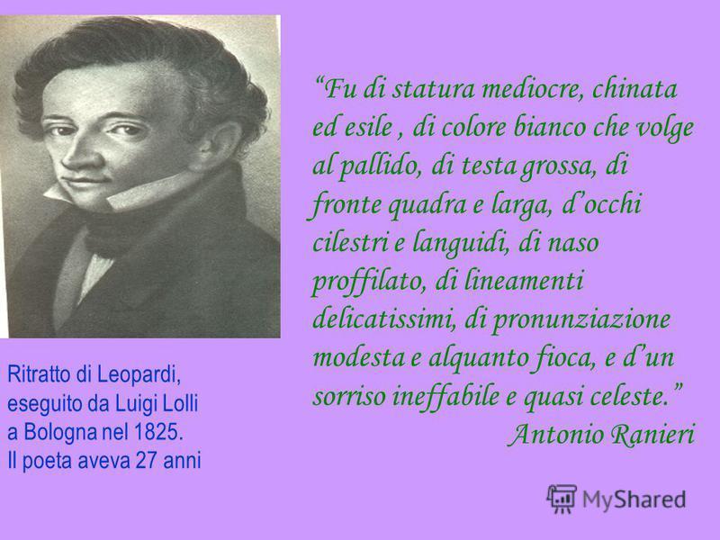 Ritratto di Leopardi, eseguito da Luigi Lolli a Bologna nel 1825. Il poeta aveva 27 anni Fu di statura mediocre, chinata ed esile, di colore bianco che volge al pallido, di testa grossa, di fronte quadra e larga, docchi cilestri e languidi, di naso p