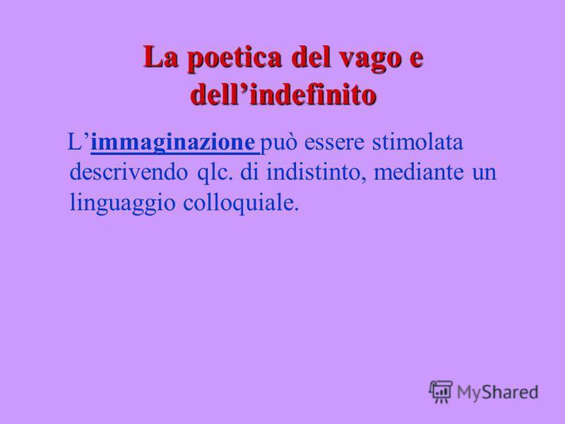 La poetica del vago e dellindefinito Limmaginazione può essere stimolata descrivendo qlc. di indistinto, mediante un linguaggio colloquiale.