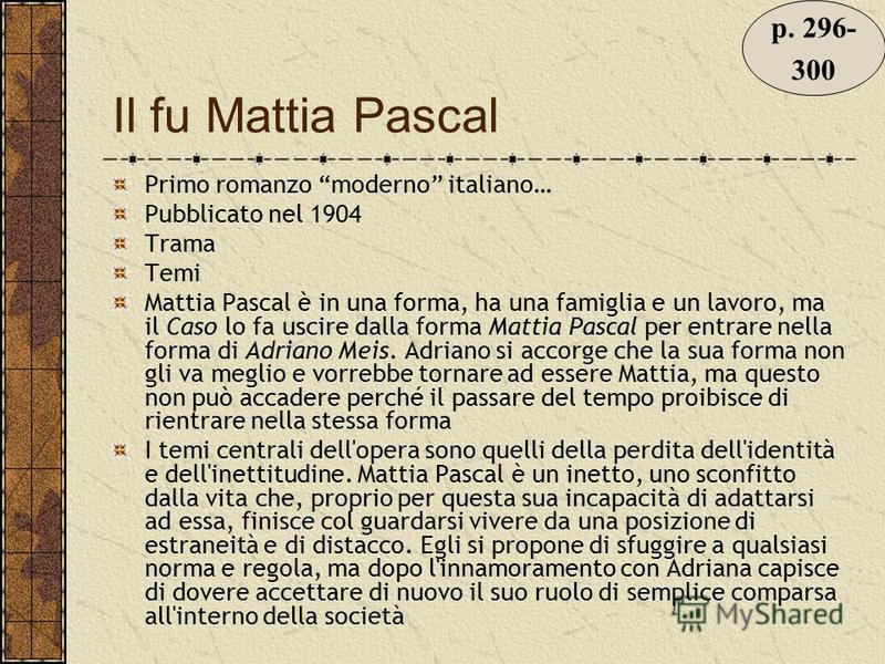 Il fu Mattia Pascal Primo romanzo moderno italiano… Pubblicato nel 1904 Trama Temi Mattia Pascal è in una forma, ha una famiglia e un lavoro, ma il Caso lo fa uscire dalla forma Mattia Pascal per entrare nella forma di Adriano Meis. Adriano si accorg