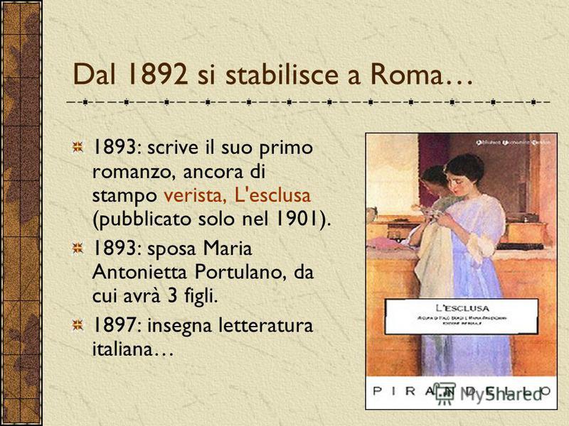 Dal 1892 si stabilisce a Roma… 1893: scrive il suo primo romanzo, ancora di stampo verista, L'esclusa (pubblicato solo nel 1901). 1893: sposa Maria Antonietta Portulano, da cui avrà 3 figli. 1897: insegna letteratura italiana…