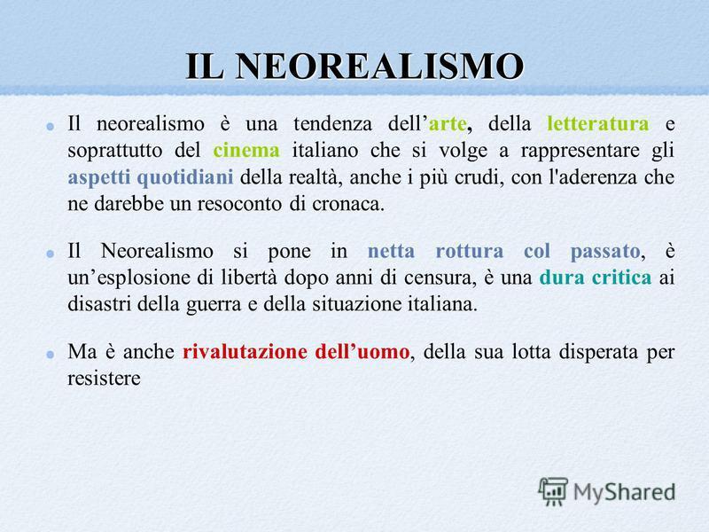 IL NEOREALISMO Il neorealismo è una tendenza dellarte, della letteratura e soprattutto del cinema italiano che si volge a rappresentare gli aspetti quotidiani della realtà, anche i più crudi, con l'aderenza che ne darebbe un resoconto di cronaca. Il