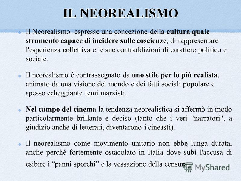 IL NEOREALISMO Il Neorealismo espresse una concezione della cultura quale strumento capace di incidere sulle coscienze, di rappresentare l'esperienza collettiva e le sue contraddizioni di carattere politico e sociale. Il neorealismo è contrassegnato