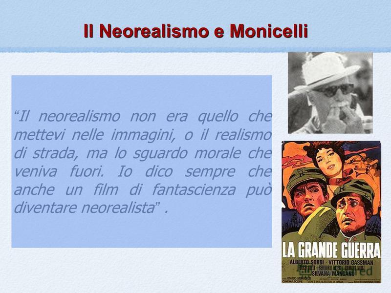 Il Neorealismo e Monicelli Il neorealismo non era quello che mettevi nelle immagini, o il realismo di strada, ma lo sguardo morale che veniva fuori. Io dico sempre che anche un film di fantascienza può diventare neorealista.