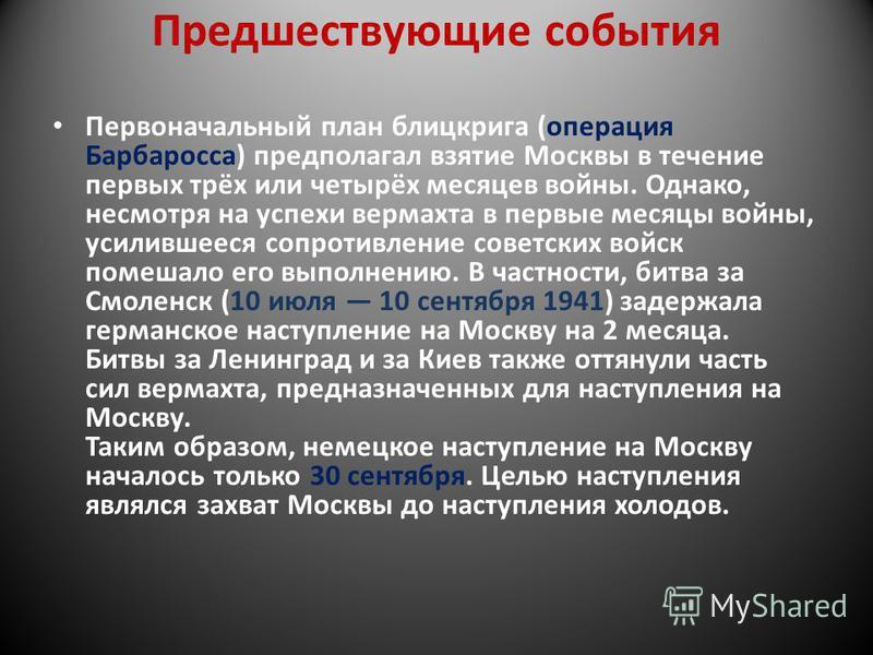 Предшествующие события Первоначальный план блицкрига (операция Барбаросса) предполагал взятие Москвы в течение первых трёх или четырёх месяцев войны. Однако, несмотря на успехи вермахта в первые месяцы войны, усилившееся сопротивление советских войск