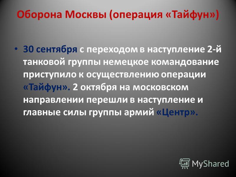 Оборона Москвы (операция «Тайфун») 30 сентября с переходом в наступление 2-й танковой группы немецкое командование приступило к осуществлению операции «Тайфун». 2 октября на московском направлении перешли в наступление и главные силы группы армий «Це