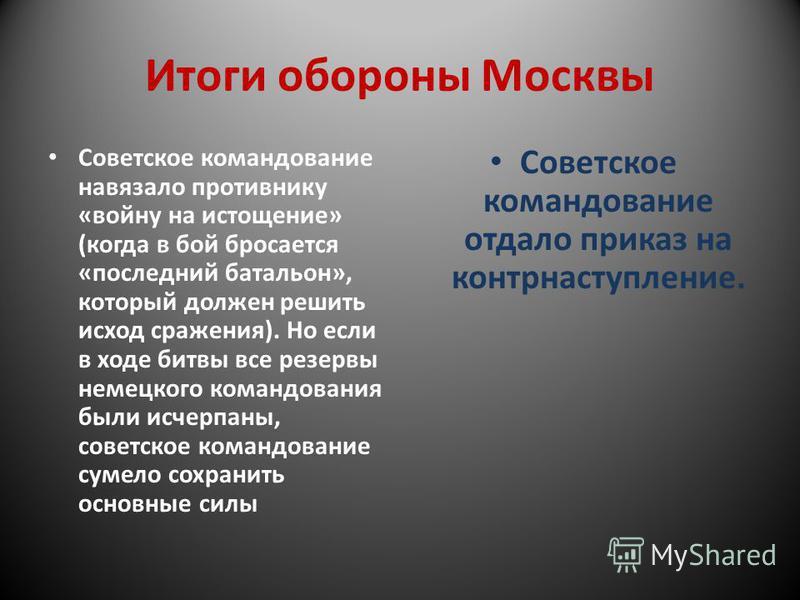 Итоги обороны Москвы Советское командование навязало противнику «войну на истощение» (когда в бой бросается «последний батальон», который должен решить исход сражения). Но если в ходе битвы все резервы немецкого командования были исчерпаны, советское