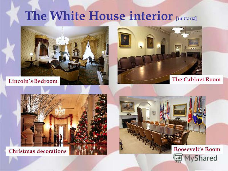The White House interior [ ɪ n ˈ t ɪ ə r ɪ ə ]. Lincolns Bedroom Christmas decorations The Cabinet Room Roosevelts Room