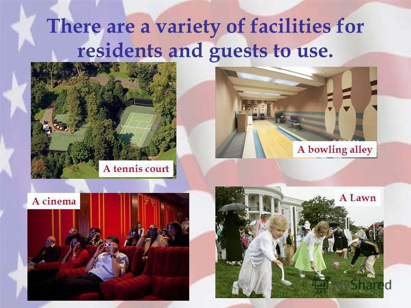 There are a variety of facilities for residents and guests to use. A tennis court A cinema A bowling alley A Lawn