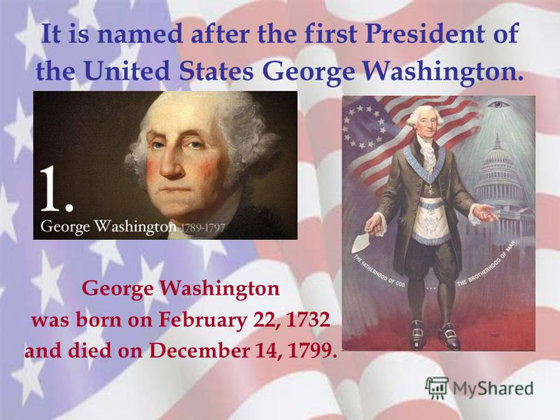It is named after the first President of the United States George Washington. George Washington was born on February 22, 1732 and died on December 14, 1799.