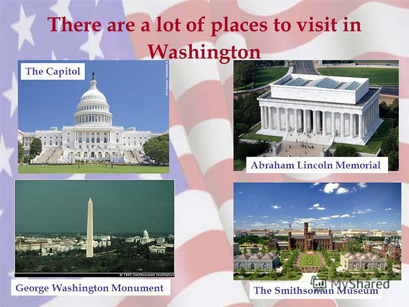 There are a lot of places to visit in Washington The Capitol Abraham Lincoln Memorial George Washington Monument The Smithsonian Museum