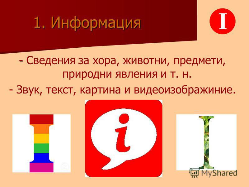 1. Информация - - Сведения за хора, животни, предмети, природни явления и т. н. - Звук, текст, картина и видеоизображиние.
