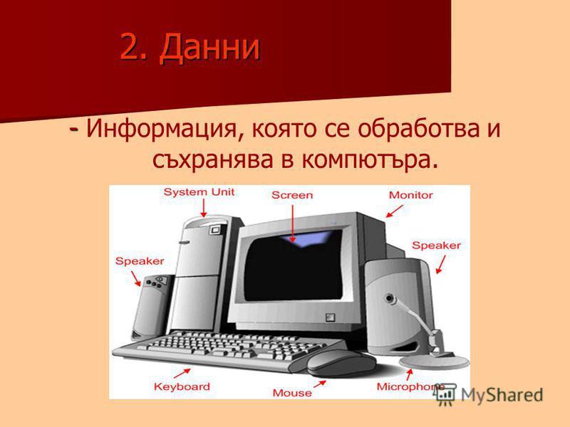 2. Данни - - Информация, която се обработва и съхранява в компютъра.
