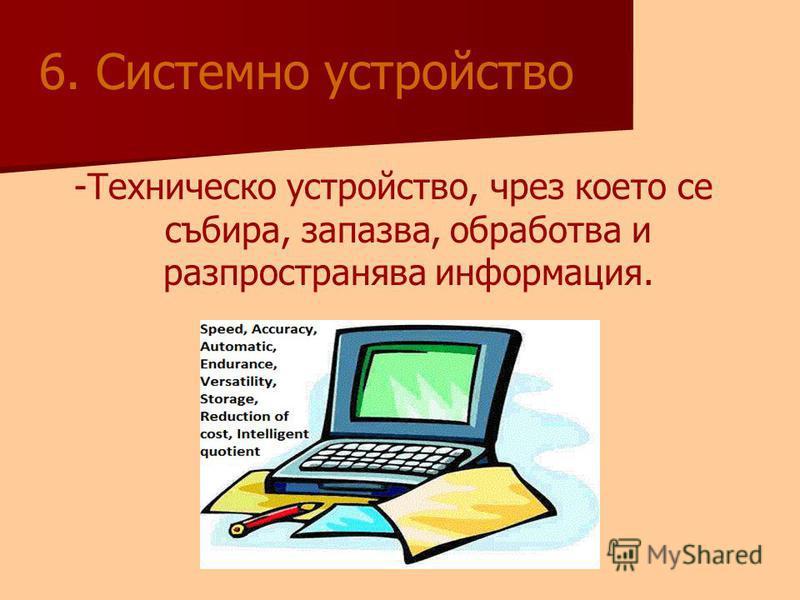 6. Системно устройство -Техническо устройство, чрез което се събира, запазва, обработва и разпространява информация.