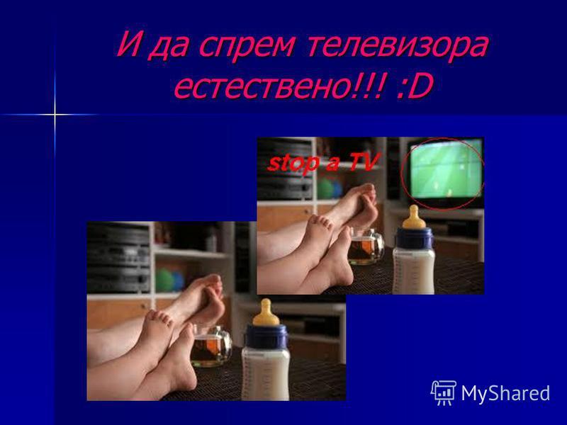 И да спрем телевизора естествено!!! :D