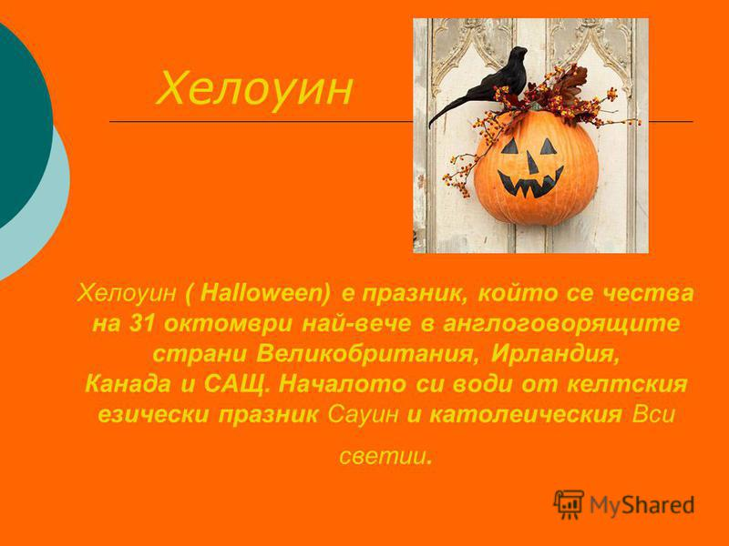 Хелоуин ( Halloween) е празник, който се чества на 31 октомври най-вече в англоговорящите страни Великобритания, Ирландия, Канада и САЩ. Началото си води от келтския езически празник Сауин и католеическия Вси светии. Хелоуин