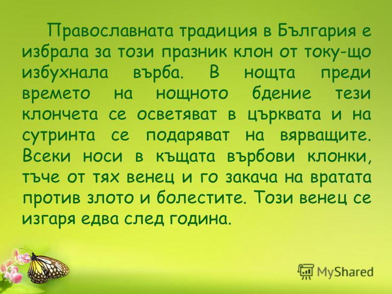 Православната традиция в България е избрала за този празник клон от току-що избухнала върба. В нощта преди времето на нощното бдение тези клончета се осветяват в църквата и на сутринта се подаряват на вярващите. Всеки носи в къщата върбови клонки, тъ