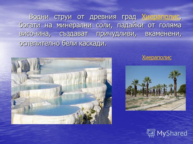 Водни струи от древния град, богати на минерални соли, падайки от голяма височина, създават причудливи, вкаменени, ослепително бели каскади. Водни струи от древния град Хиераполис, богати на минерални соли, падайки от голяма височина, създават причуд