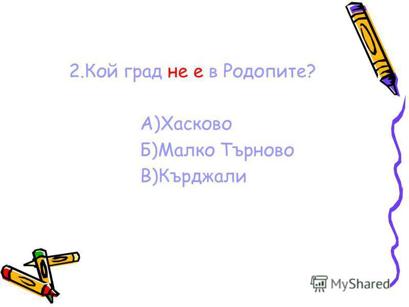 2.Кой град не е в Родопите? А)Хасково Б)Малко Търново В)Кърджали