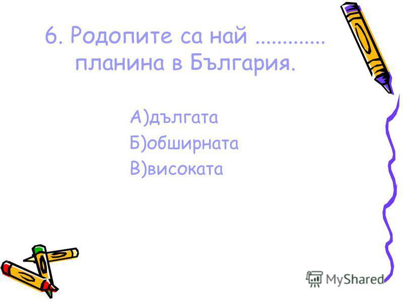 6. Родопите са най............. планина в България. А)дългата Б)обширната В)високата