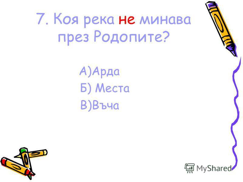 7. Коя река не минава през Родопите? A)Арда Б) Места В)Въча