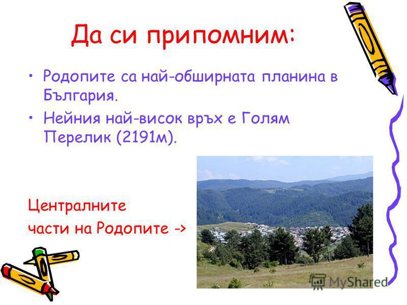 Да си припомним: Родопите са най-обширната планина в България. Нейния най-висок връх е Голям Перелик (2191м). Централните части на Родопите ->