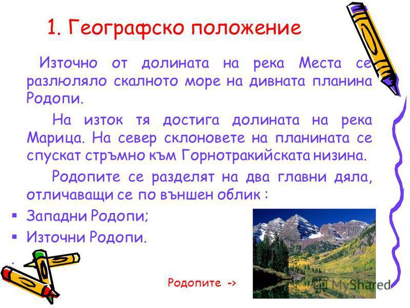 1. Географско положение Източно от долината на река Места се разлюляло скалното море на дивната планина Родопи. На изток тя достига долината на река Марица. На север склоновете на планината се спускат стръмно към Горнотракийската низина. Родопите се