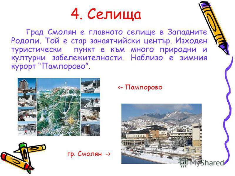 4. Селища Град Смолян е главното селище в Западните Родопи. Той е стар занаятчийски център. Изходен туристически пункт е към много природни и културни забележителности. Наблизо е зимния курорт Пампорово. гр. Смолян -> <- Пампорово