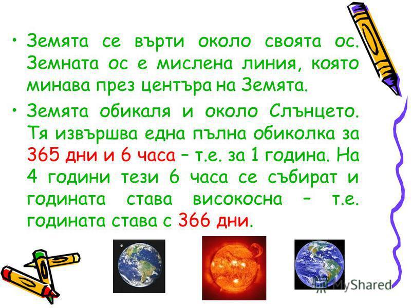 Земята се върти около своята ос. Земната ос е мислена линия, която минава през центъра на Земята. Земята обикаля и около Слънцето. Тя извършва една пълна обиколка за 365 дни и 6 часа – т.е. за 1 година. На 4 години тези 6 часа се събират и годината с