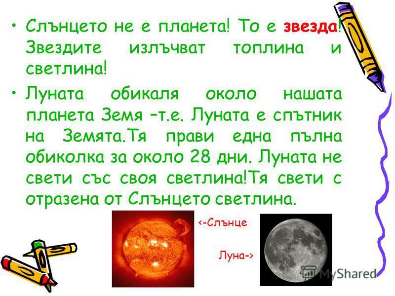 Слънцето не е планета! То е звезда! Звездите излъчват топлина и светлина! Луната обикаля около нашата планета Земя –т.е. Луната е спътник на Земята.Тя прави една пълна обиколка за около 28 дни. Луната не свети със своя светлина!Тя свети с отразена от