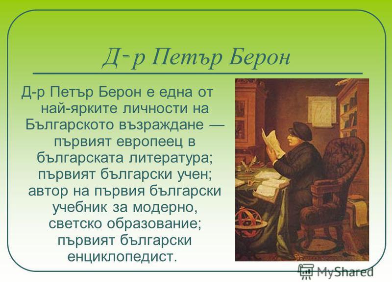 Д - р Петър Берон Д-р Петър Берон е една от най-ярките личности на Българското възраждане първият европеец в българската литература; първият български учен; автор на първия български учебник за модерно, светско образование; първият български енциклоп