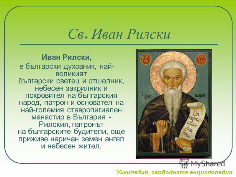 Св. Иван Рилски Иван Рилски, е български духовник, най- великият български светец и отшелник, небесен закрилник и покровител на българския народ, патрон и основател на най-големия ставропигиален манастир в България - Рилския, патронът на българските